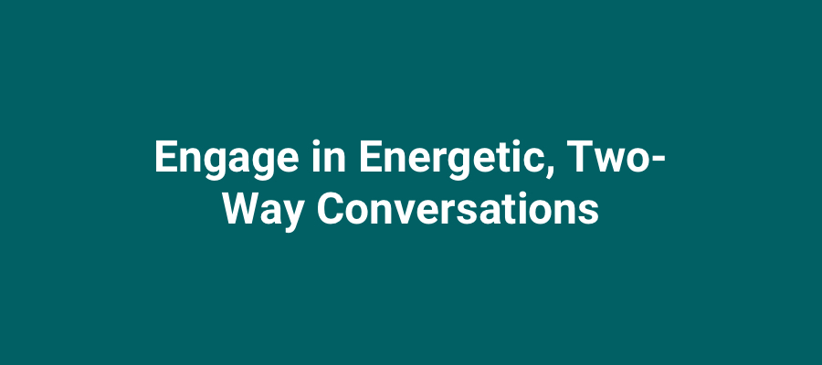 Engage in energetic two-way conversations