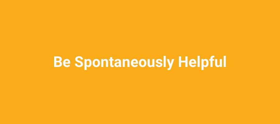 Be spontaneously helpful