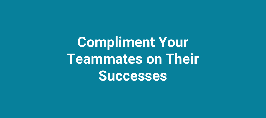 Compliment your teammates on their successes