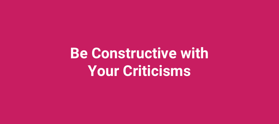 Be constructive with your criticisms